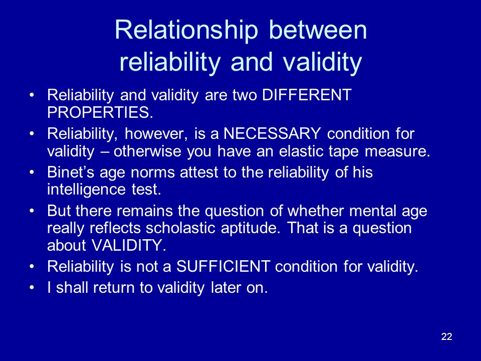 22 Relationship between reliability and validity Reliability and validity are two DIFFERENT PROPERTIES. Reliability, however, is a NECESSARY condition