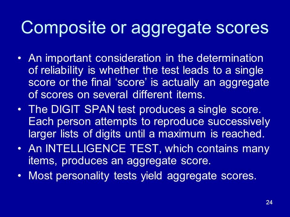 24 Composite or aggregate scores An important consideration in the determination of reliability is whether the test leads to a single score or the final score is actually an aggregate of scores on several different items.