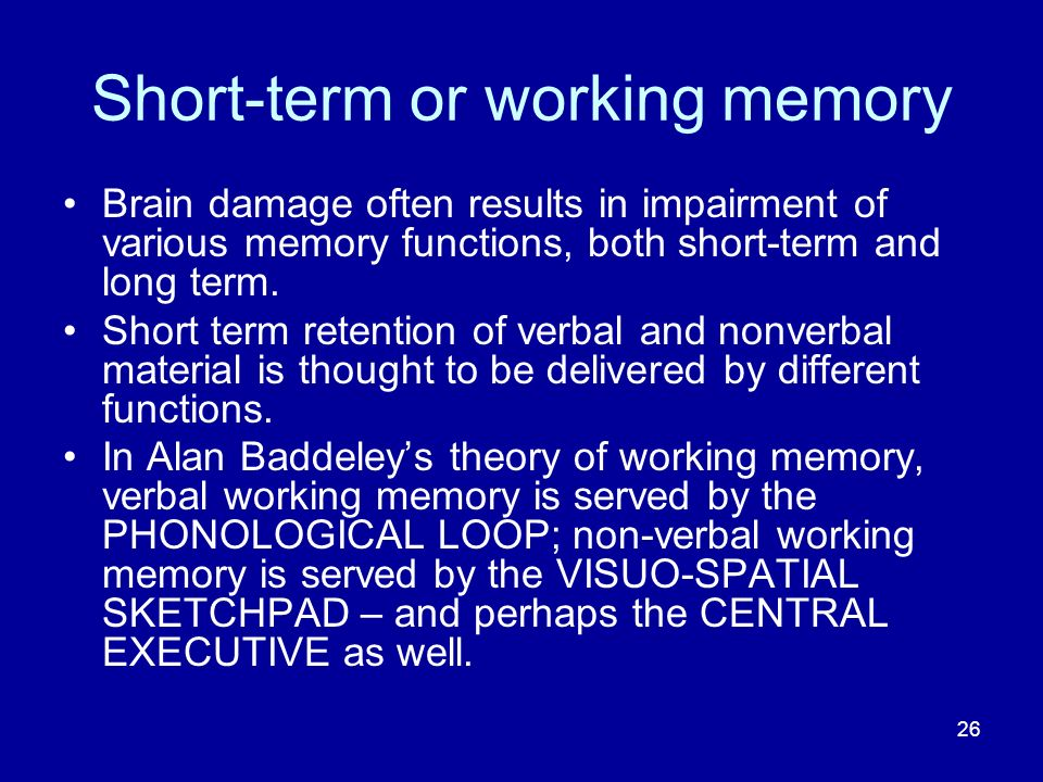 26 Short-term or working memory Brain damage often results in impairment of various memory functions, both short-term and long term.