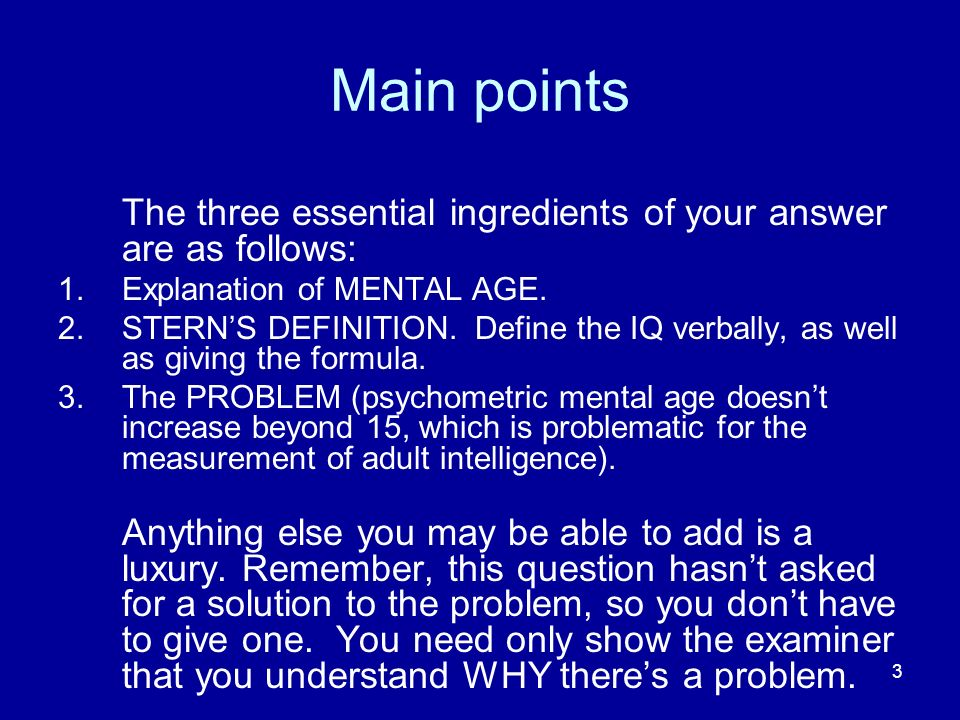 3 Main points The three essential ingredients of your answer are as follows: 1.Explanation of MENTAL AGE. 2.STERNS DEFINITION. Define the IQ verbally,