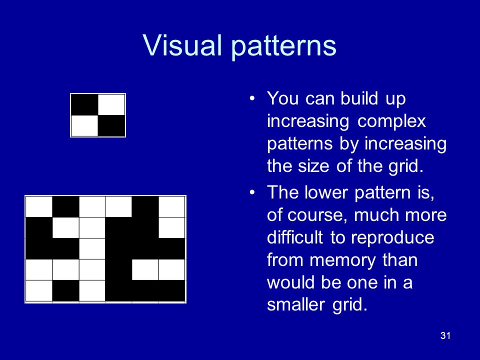 31 Visual patterns You can build up increasing complex patterns by increasing the size of the grid.