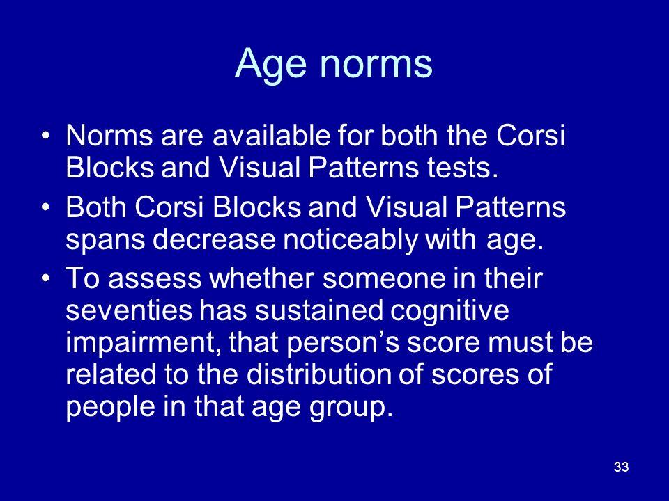 33 Age norms Norms are available for both the Corsi Blocks and Visual Patterns tests. Both Corsi Blocks and Visual Patterns spans decrease noticeably