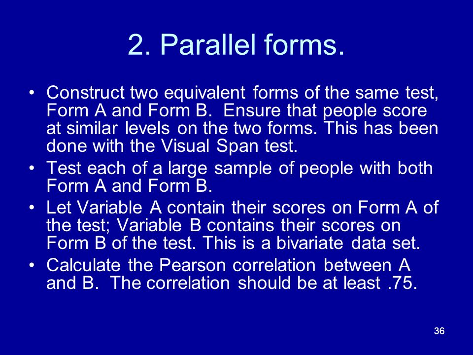 36 2. Parallel forms. Construct two equivalent forms of the same test, Form A and Form B. Ensure that people score at similar levels on the two forms.