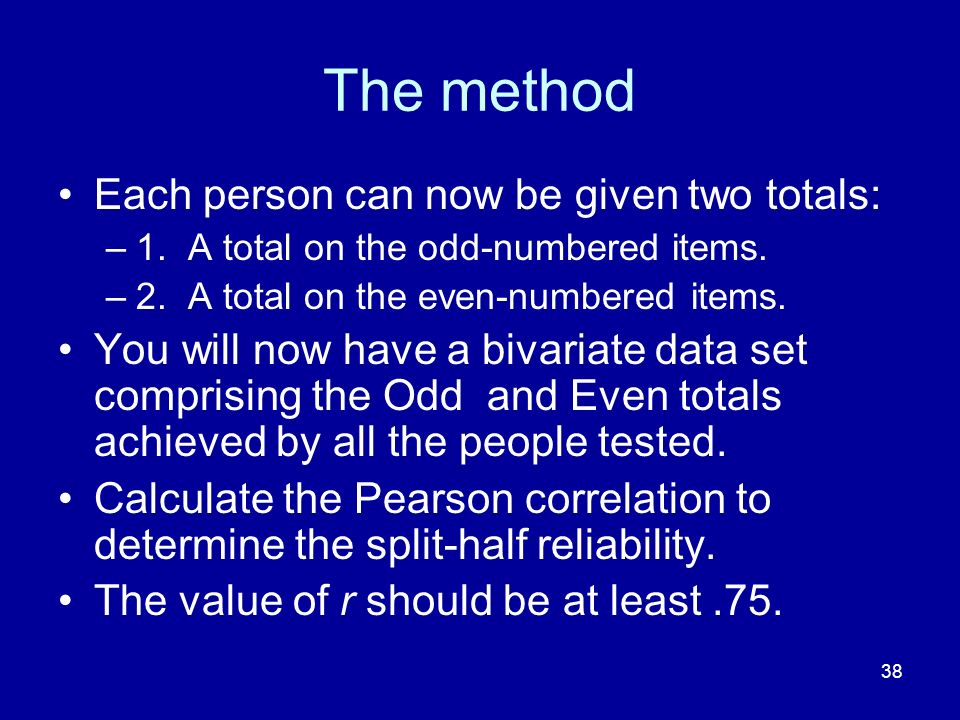 38 The method Each person can now be given two totals: –1. A total on the odd-numbered items. –2. A total on the even-numbered items. You will now hav