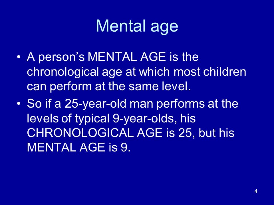 4 Mental age A persons MENTAL AGE is the chronological age at which most children can perform at the same level. So if a 25-year-old man performs at t