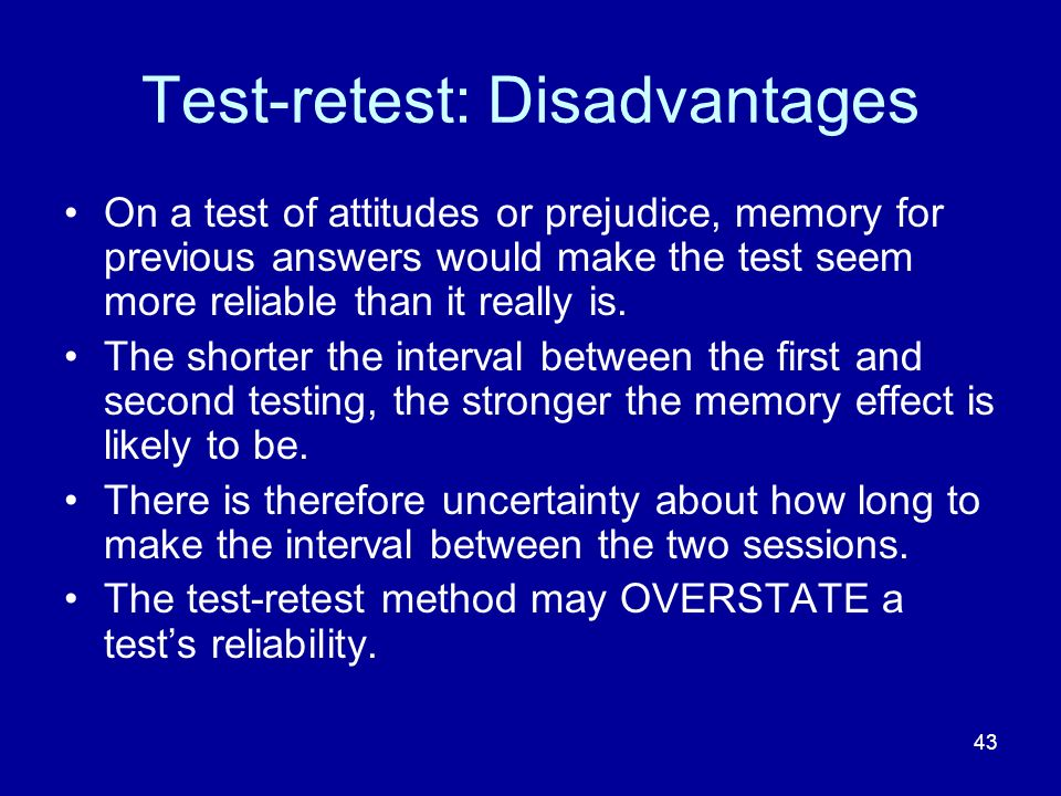 43 Test-retest: Disadvantages On a test of attitudes or prejudice, memory for previous answers would make the test seem more reliable than it really i