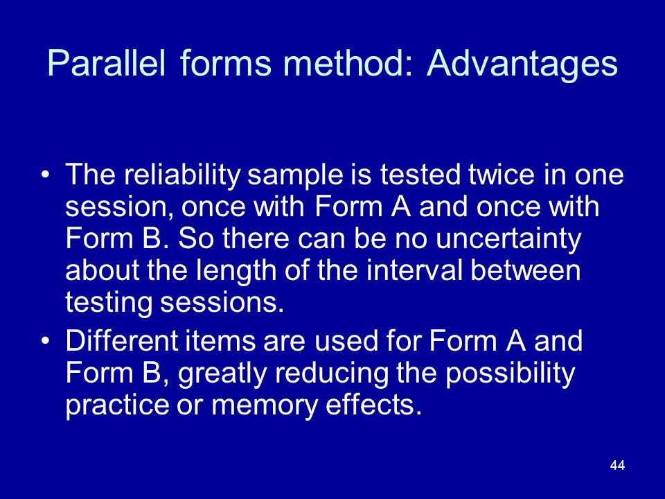 44 Parallel forms method: Advantages The reliability sample is tested twice in one session, once with Form A and once with Form B.