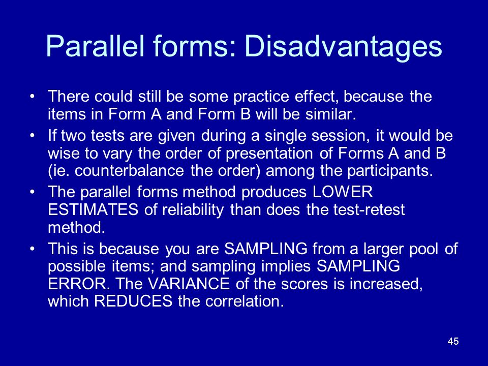 45 Parallel forms: Disadvantages There could still be some practice effect, because the items in Form A and Form B will be similar.