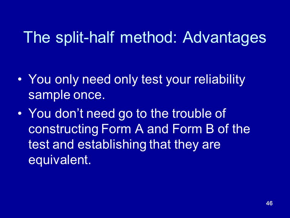46 The split-half method: Advantages You only need only test your reliability sample once.