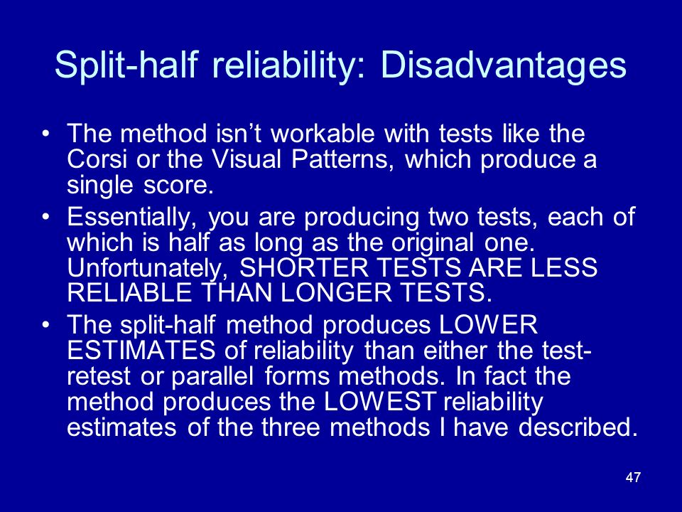 47 Split-half reliability: Disadvantages The method isnt workable with tests like the Corsi or the Visual Patterns, which produce a single score. Esse