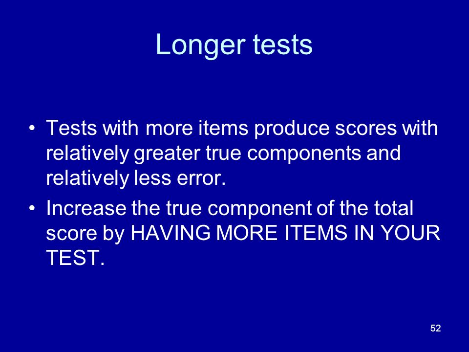 52 Longer tests Tests with more items produce scores with relatively greater true components and relatively less error. Increase the true component of