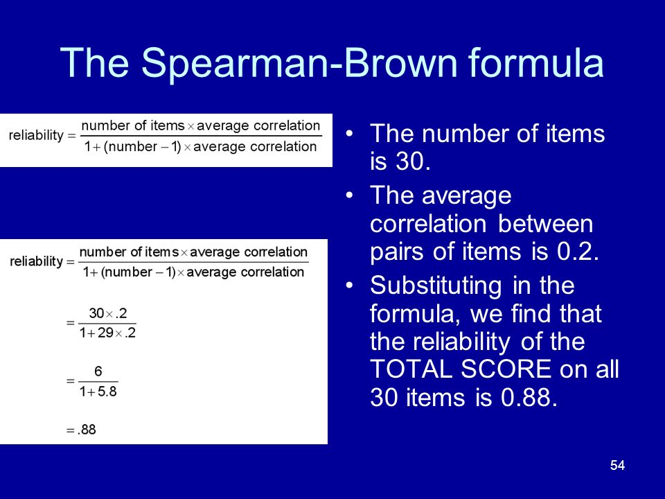 54 The Spearman-Brown formula The number of items is 30. The average correlation between pairs of items is 0.2. Substituting in the formula, we find t