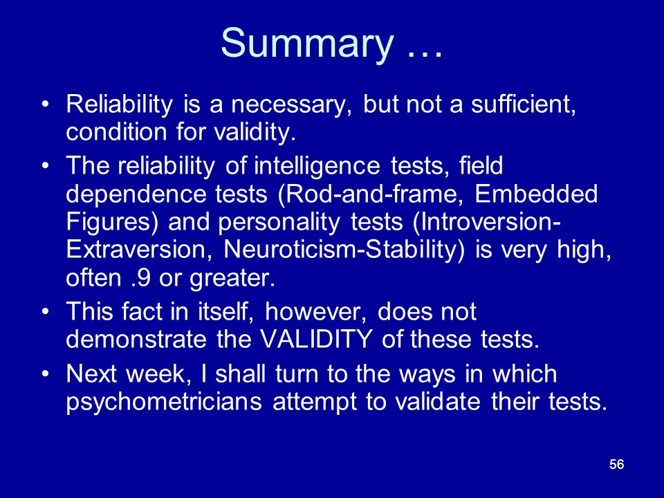 56 Summary … Reliability is a necessary, but not a sufficient, condition for validity. The reliability of intelligence tests, field dependence tests (