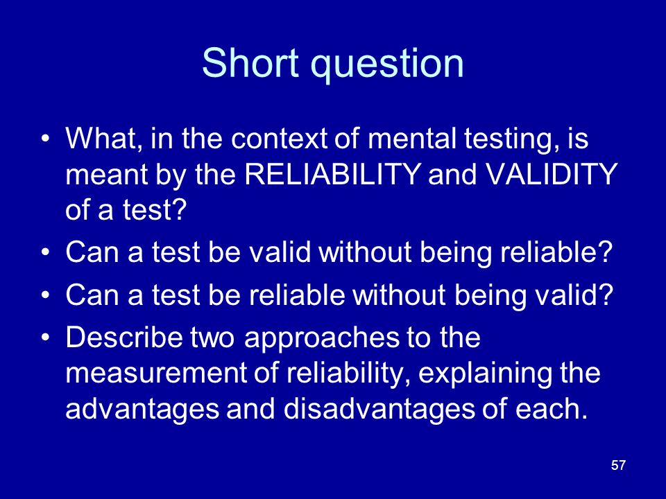 57 Short question What, in the context of mental testing, is meant by the RELIABILITY and VALIDITY of a test? Can a test be valid without being reliab