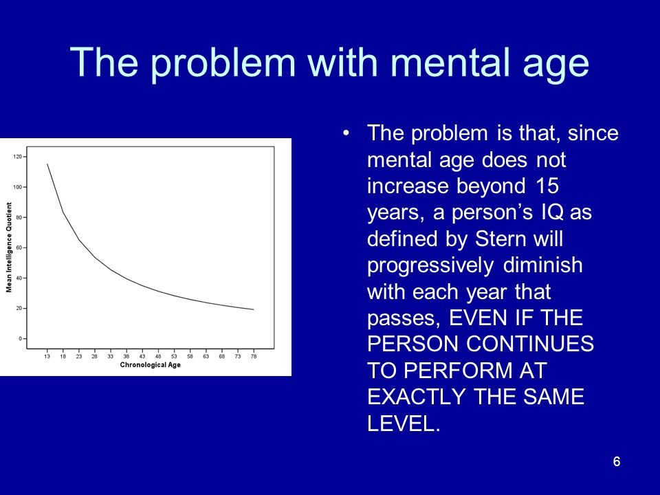 6 The problem with mental age The problem is that, since mental age does not increase beyond 15 years, a persons IQ as defined by Stern will progressi