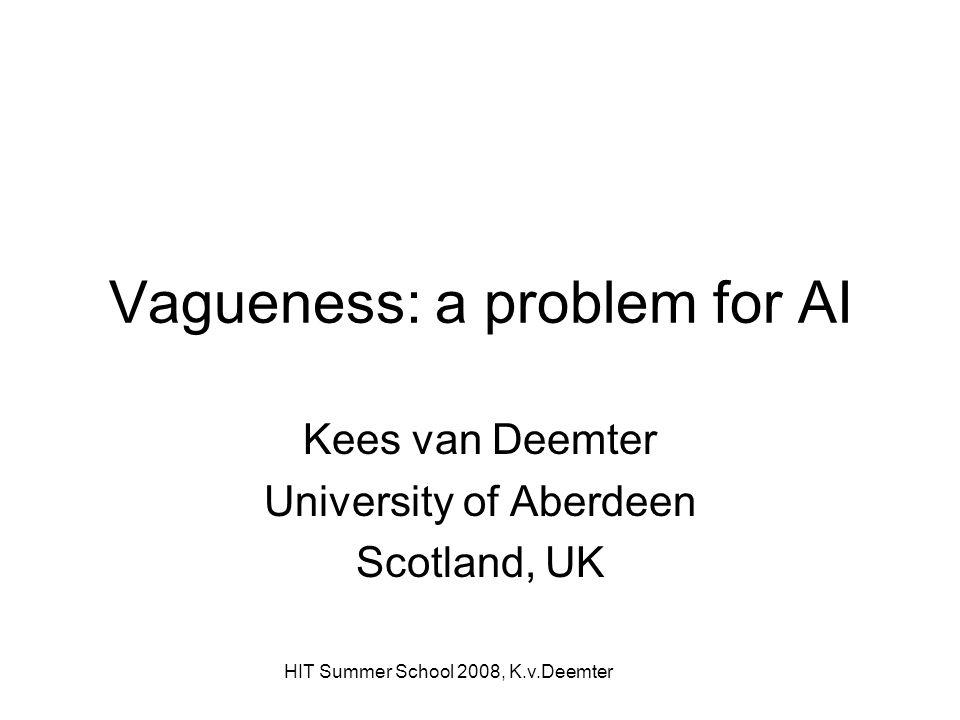 HIT Summer School 2008, K.v.Deemter Vagueness: a problem for AI Kees van Deemter University of Aberdeen Scotland, UK