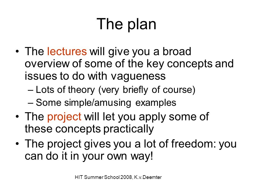 HIT Summer School 2008, K.v.Deemter The plan The lectures will give you a broad overview of some of the key concepts and issues to do with vagueness –