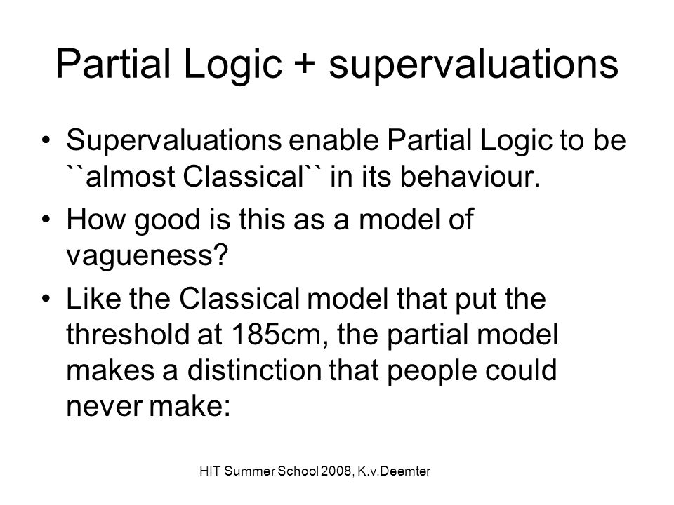 HIT Summer School 2008, K.v.Deemter Partial Logic + supervaluations Supervaluations enable Partial Logic to be ``almost Classical`` in its behaviour.
