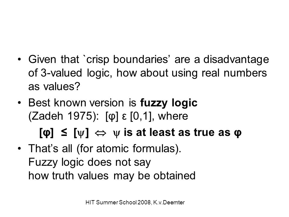 HIT Summer School 2008, K.v.Deemter Given that `crisp boundaries are a disadvantage of 3-valued logic, how about using real numbers as values? Best kn