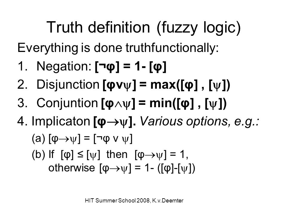 HIT Summer School 2008, K.v.Deemter Truth definition (fuzzy logic) Everything is done truthfunctionally: 1.Negation: [¬φ] = 1- [φ] 2.Disjunction [φv ]