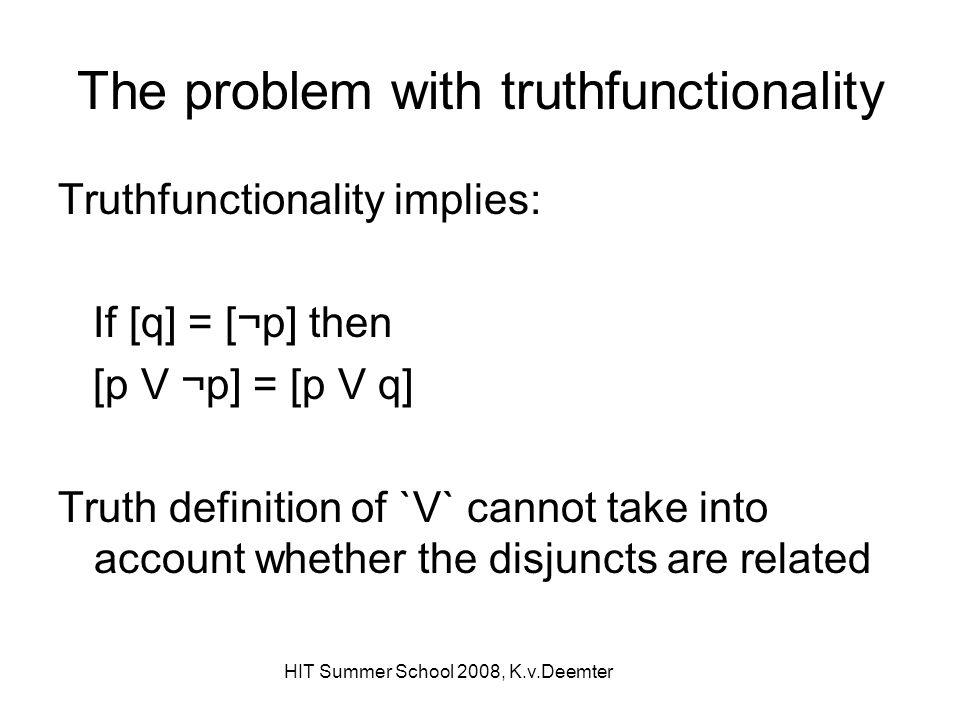 HIT Summer School 2008, K.v.Deemter The problem with truthfunctionality Truthfunctionality implies: If [q] = [¬p] then [p V ¬p] = [p V q] Truth defini