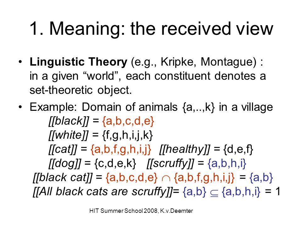 HIT Summer School 2008, K.v.Deemter 1. Meaning: the received view Linguistic Theory (e.g., Kripke, Montague) : in a given world, each constituent deno