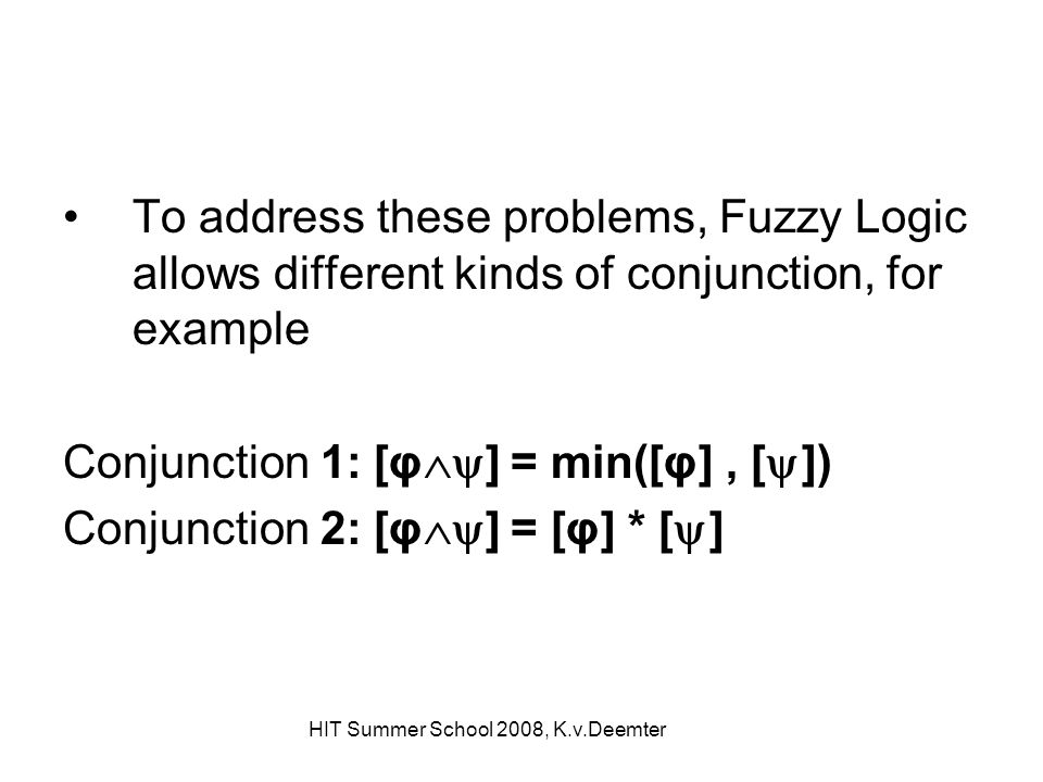 HIT Summer School 2008, K.v.Deemter To address these problems, Fuzzy Logic allows different kinds of conjunction, for example Conjunction 1: [φ ] = mi
