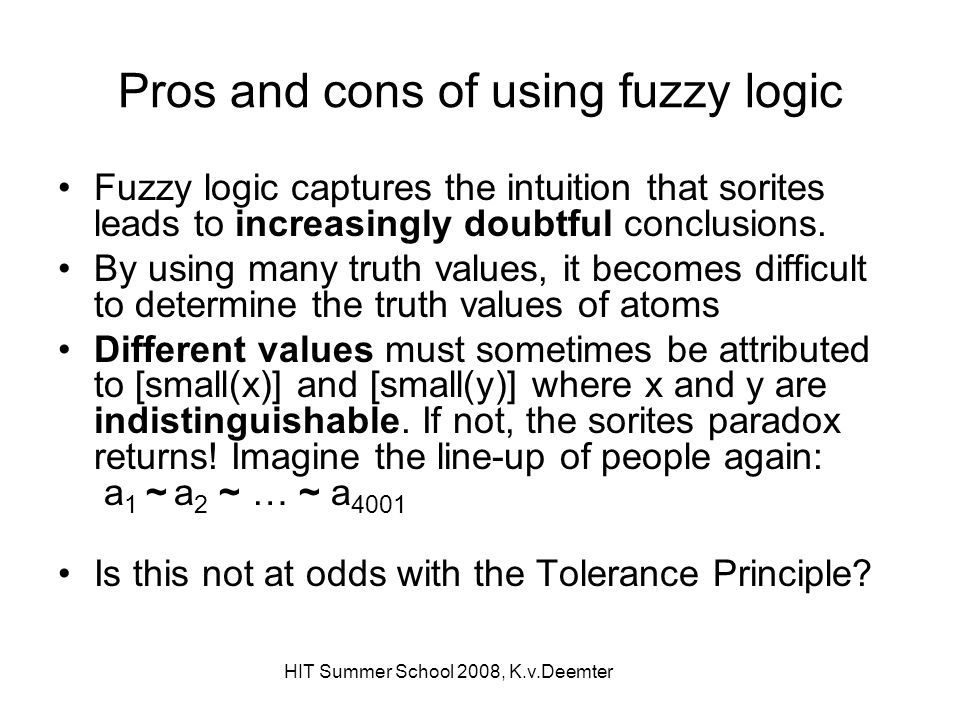 HIT Summer School 2008, K.v.Deemter Pros and cons of using fuzzy logic Fuzzy logic captures the intuition that sorites leads to increasingly doubtful