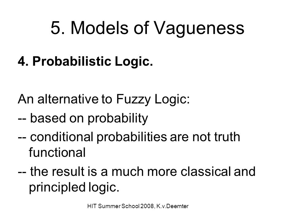 HIT Summer School 2008, K.v.Deemter 5. Models of Vagueness 4. Probabilistic Logic. An alternative to Fuzzy Logic: -- based on probability -- condition
