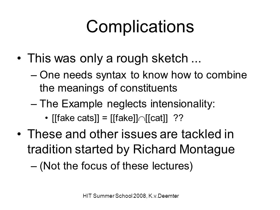 HIT Summer School 2008, K.v.Deemter Complications This was only a rough sketch... –One needs syntax to know how to combine the meanings of constituent