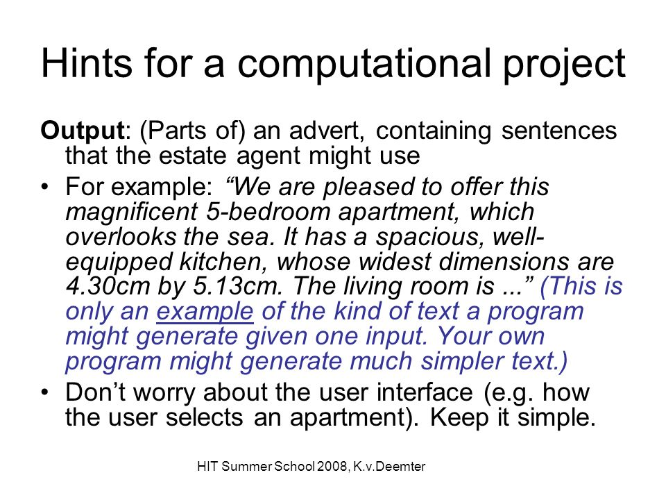 HIT Summer School 2008, K.v.Deemter Hints for a computational project Output: (Parts of) an advert, containing sentences that the estate agent might u