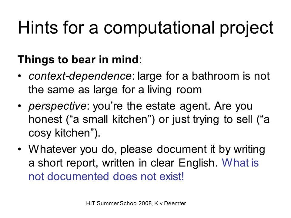 HIT Summer School 2008, K.v.Deemter Hints for a computational project Things to bear in mind: context-dependence: large for a bathroom is not the same