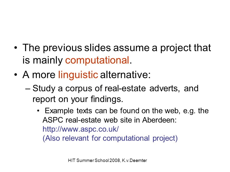 HIT Summer School 2008, K.v.Deemter The previous slides assume a project that is mainly computational. A more linguistic alternative: –Study a corpus