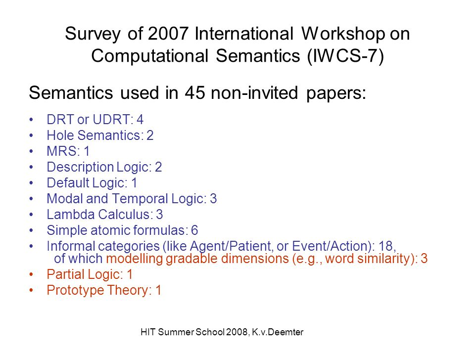 Survey of 2007 International Workshop on Computational Semantics (IWCS-7) Semantics used in 45 non-invited papers: DRT or UDRT: 4 Hole Semantics: 2 MRS: 1 Description Logic: 2 Default Logic: 1 Modal and Temporal Logic: 3 Lambda Calculus: 3 Simple atomic formulas: 6 Informal categories (like Agent/Patient, or Event/Action): 18, of which modelling gradable dimensions (e.g., word similarity): 3 Partial Logic: 1 Prototype Theory: 1