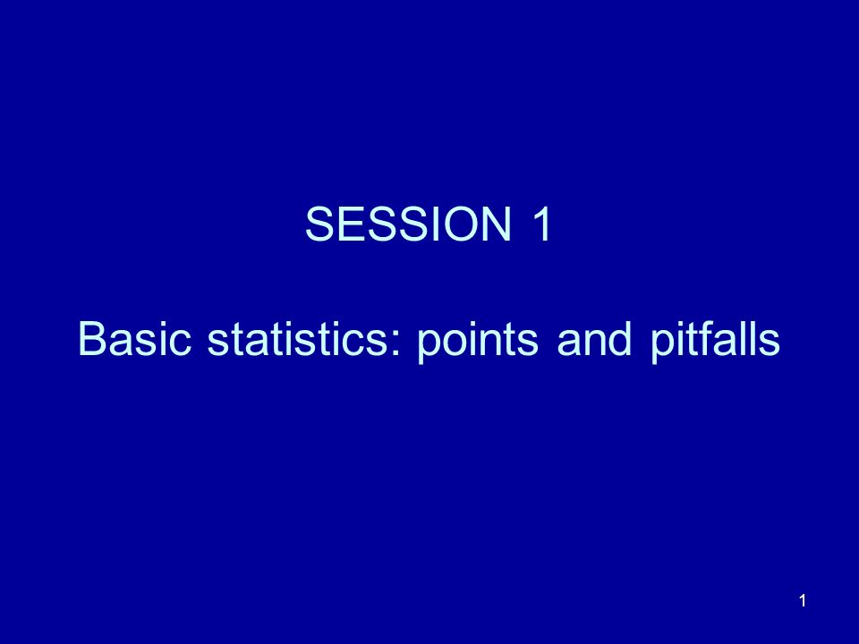 1 SESSION 1 Basic statistics: points and pitfalls