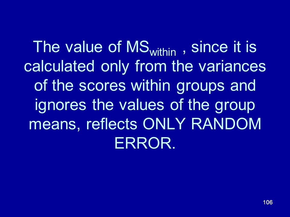 106 The value of MS within, since it is calculated only from the variances of the scores within groups and ignores the values of the group means, refl