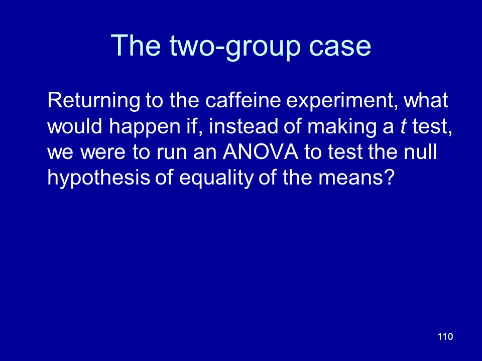110 The two-group case Returning to the caffeine experiment, what would happen if, instead of making a t test, we were to run an ANOVA to test the nul