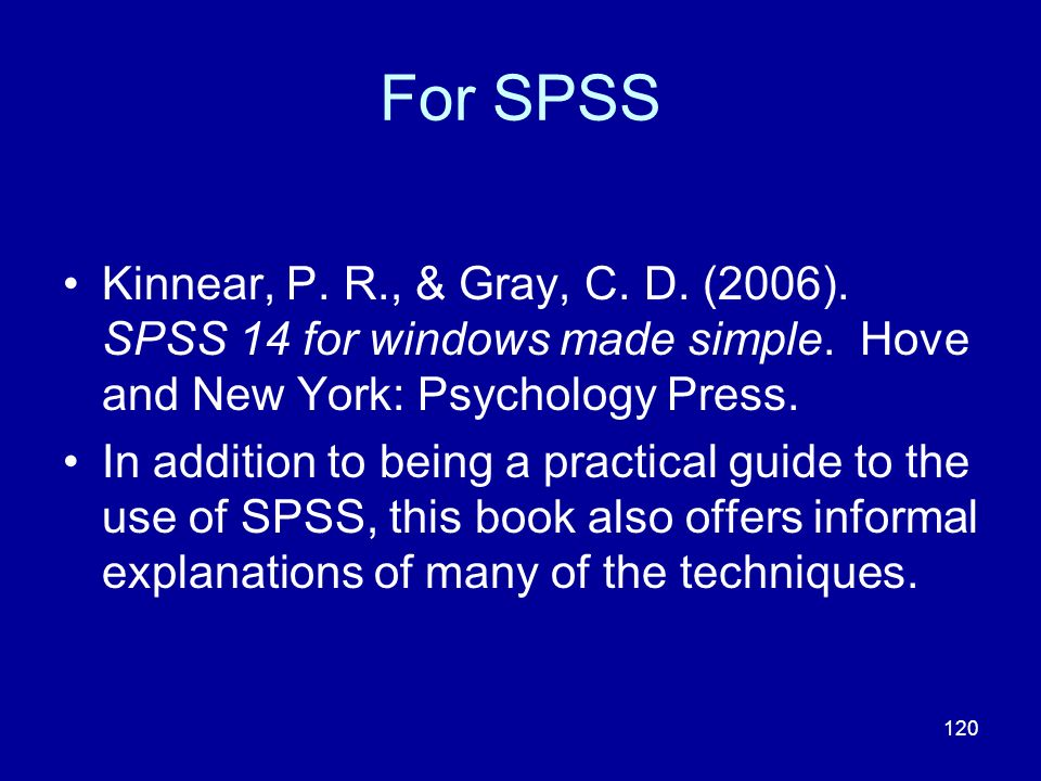 120 For SPSS Kinnear, P. R., & Gray, C. D. (2006). SPSS 14 for windows made simple. Hove and New York: Psychology Press. In addition to being a practi