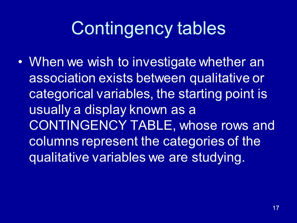 17 Contingency tables When we wish to investigate whether an association exists between qualitative or categorical variables, the starting point is us