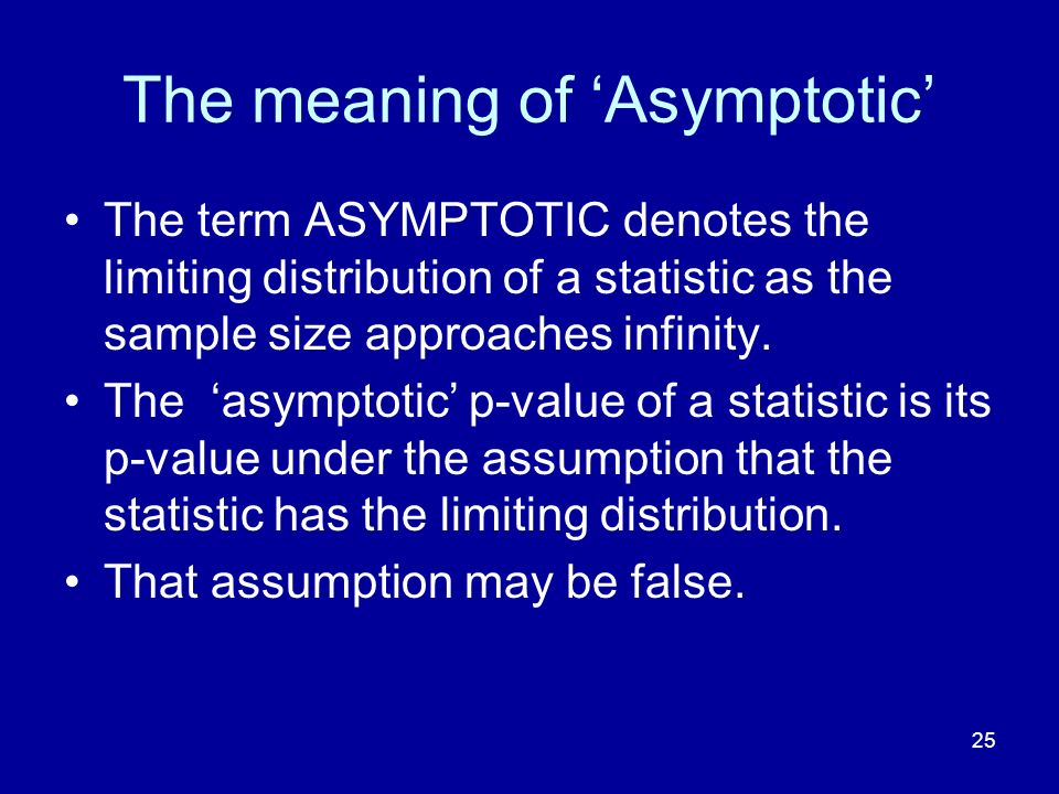 25 The meaning of Asymptotic The term ASYMPTOTIC denotes the limiting distribution of a statistic as the sample size approaches infinity. The asymptot