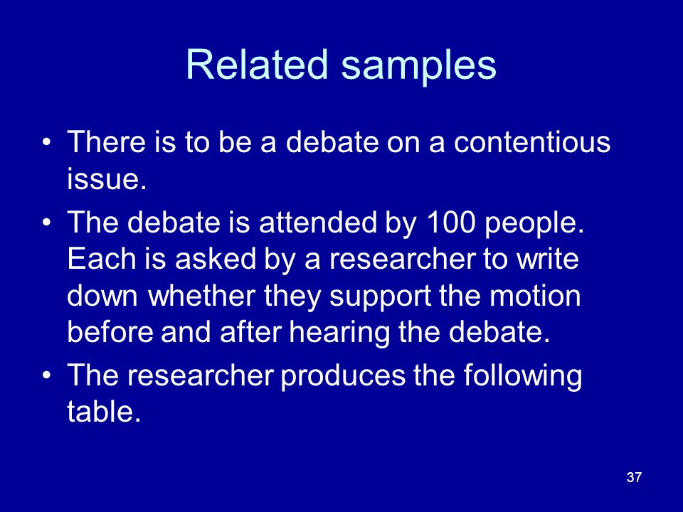 37 Related samples There is to be a debate on a contentious issue. The debate is attended by 100 people. Each is asked by a researcher to write down w
