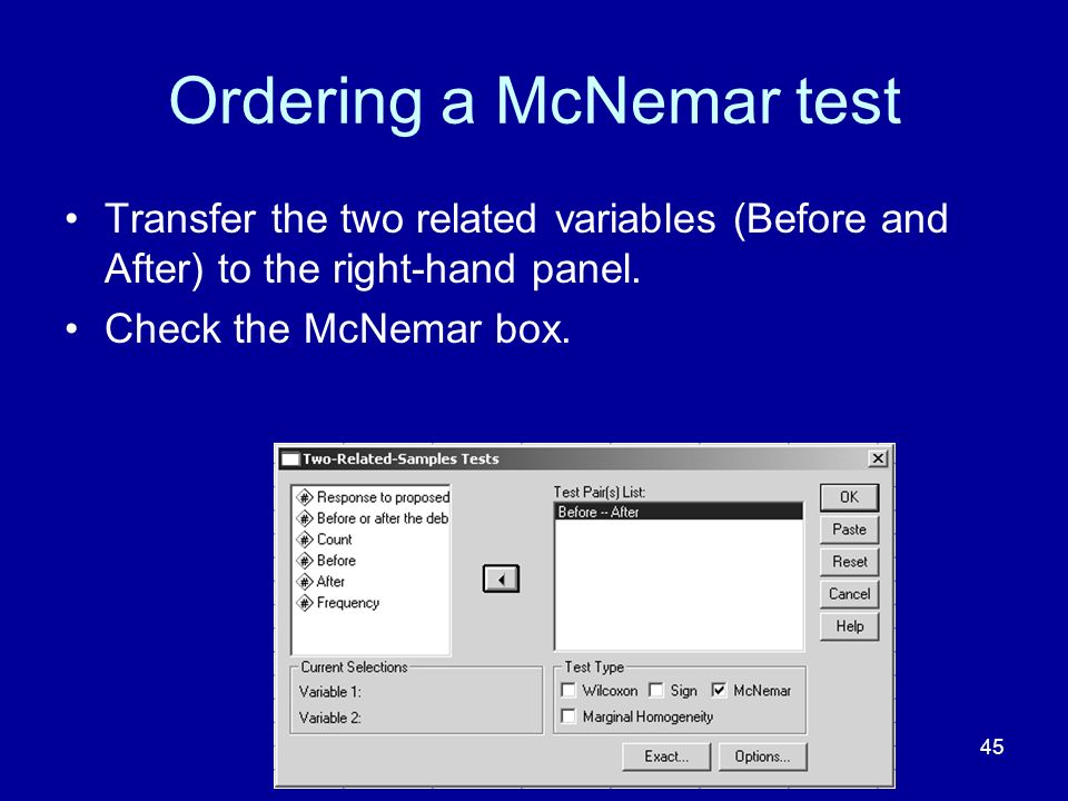 45 Ordering a McNemar test Transfer the two related variables (Before and After) to the right-hand panel. Check the McNemar box.