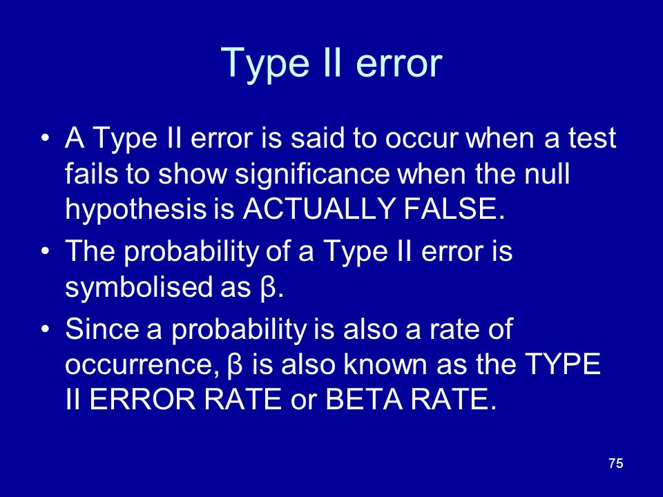 75 Type II error A Type II error is said to occur when a test fails to show significance when the null hypothesis is ACTUALLY FALSE. The probability o