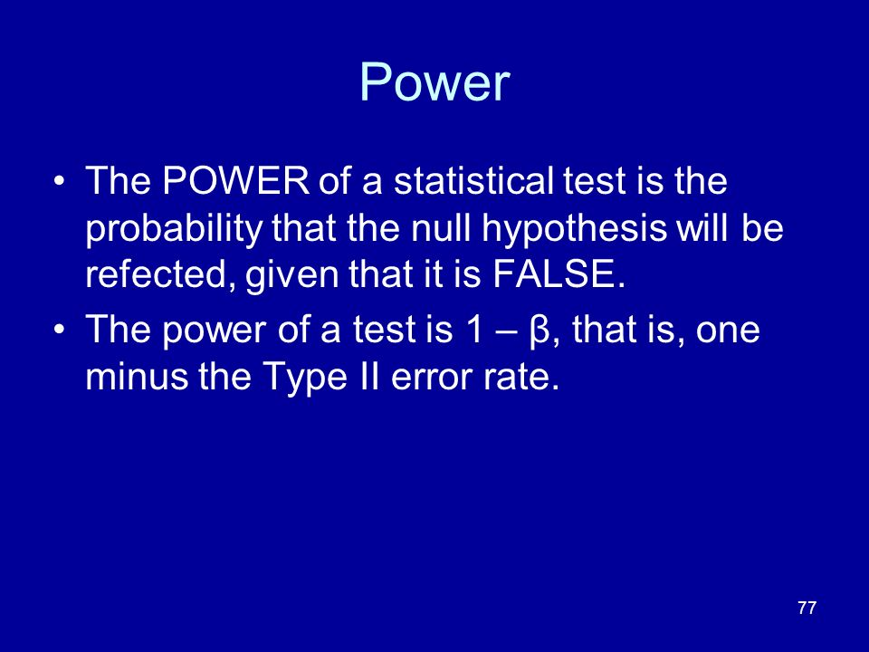 77 Power The POWER of a statistical test is the probability that the null hypothesis will be refected, given that it is FALSE. The power of a test is