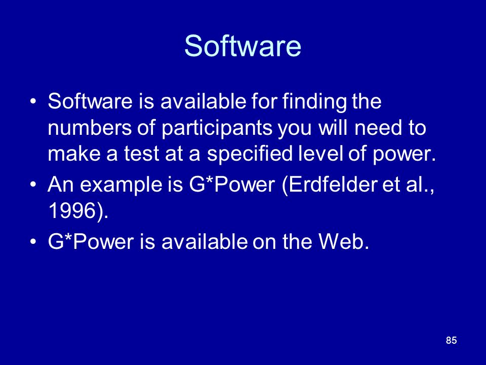 85 Software Software is available for finding the numbers of participants you will need to make a test at a specified level of power. An example is G*