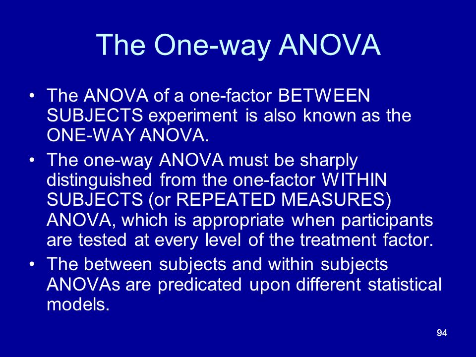 94 The One-way ANOVA The ANOVA of a one-factor BETWEEN SUBJECTS experiment is also known as the ONE-WAY ANOVA. The one-way ANOVA must be sharply disti