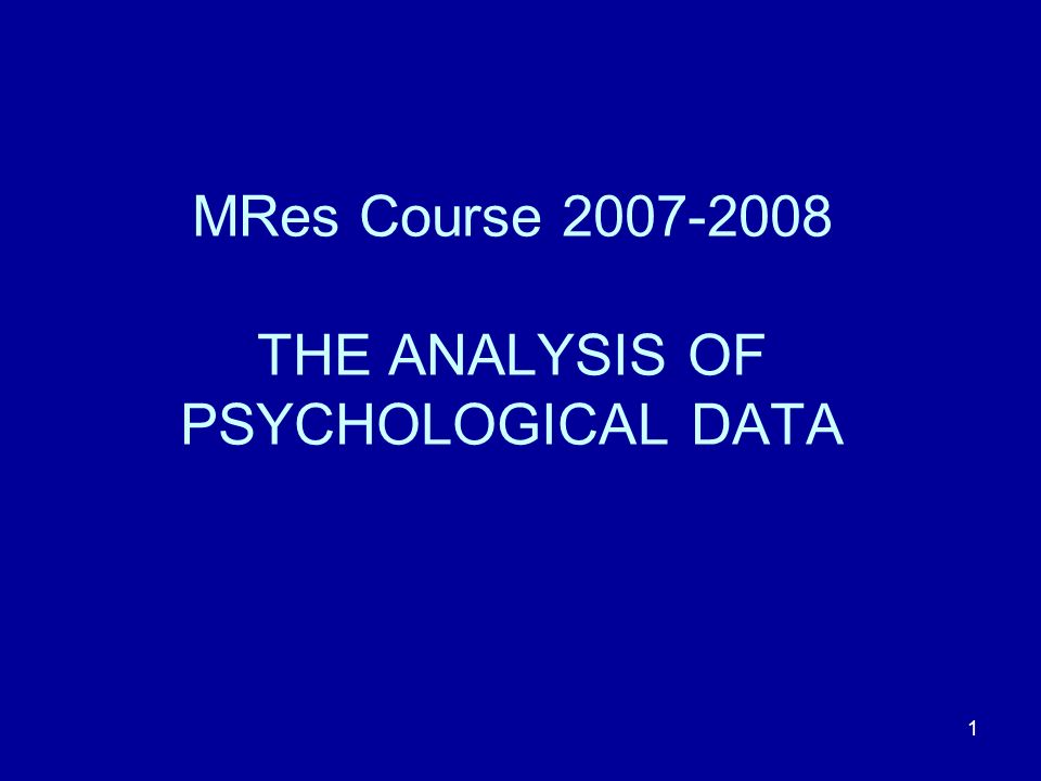 1 MRes Course 2007-2008 THE ANALYSIS OF PSYCHOLOGICAL DATA