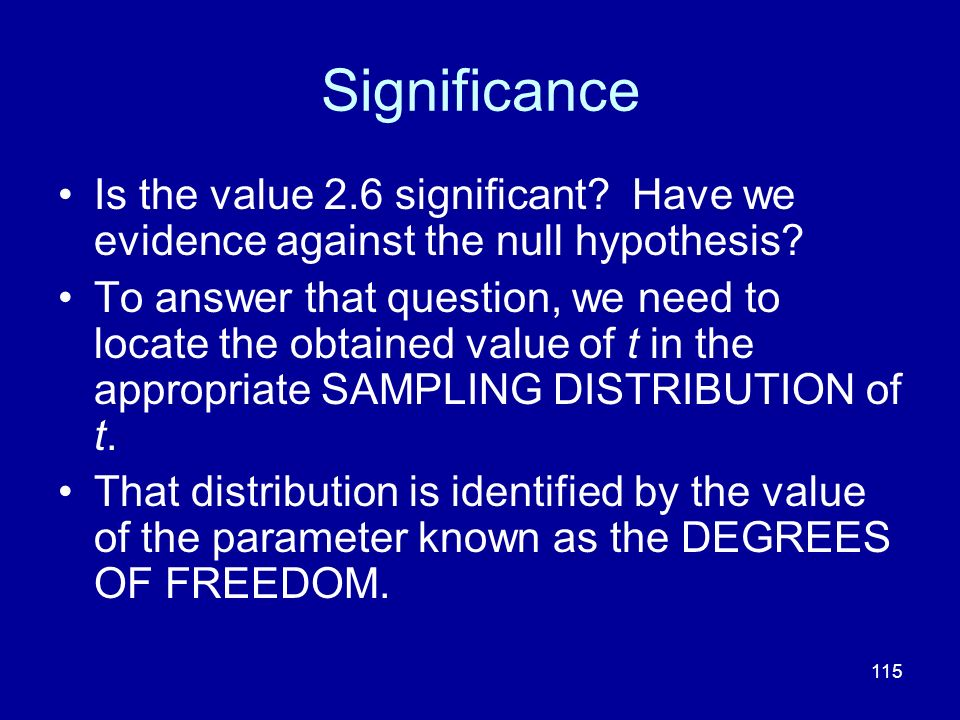 115 Significance Is the value 2.6 significant? Have we evidence against the null hypothesis? To answer that question, we need to locate the obtained v