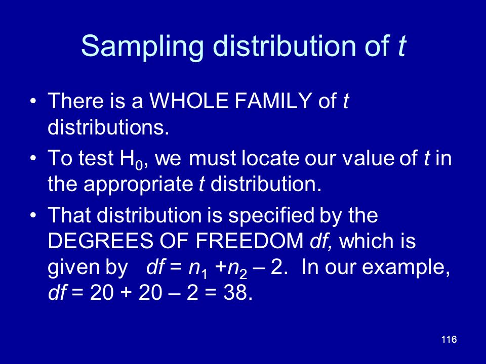 116 Sampling distribution of t There is a WHOLE FAMILY of t distributions. To test H 0, we must locate our value of t in the appropriate t distributio