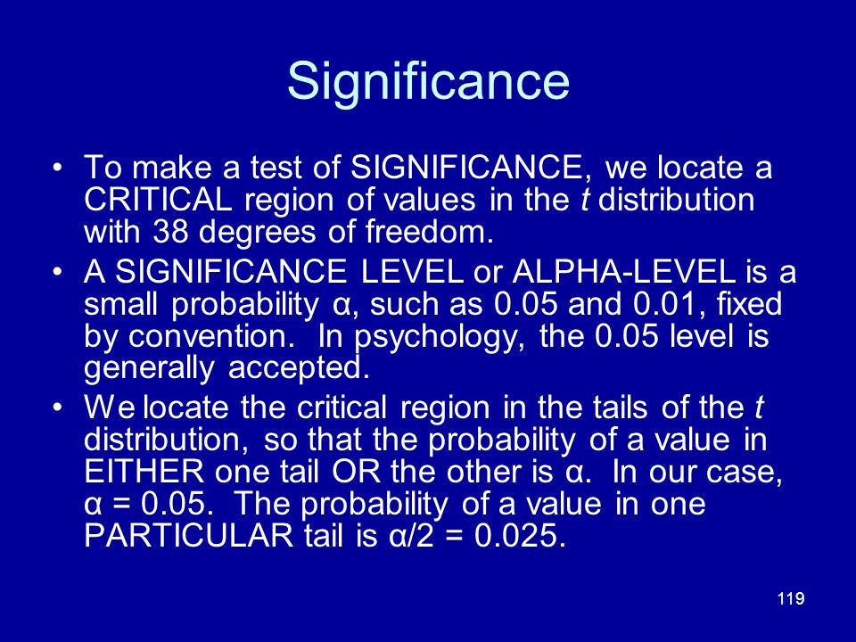119 Significance To make a test of SIGNIFICANCE, we locate a CRITICAL region of values in the t distribution with 38 degrees of freedom. A SIGNIFICANC